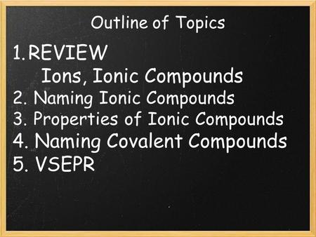 Outline of Topics 1. REVIEW Ions, Ionic Compounds 2. Naming Ionic Compounds 3. Properties of Ionic Compounds 4. Naming Covalent Compounds 5. VSEPR.