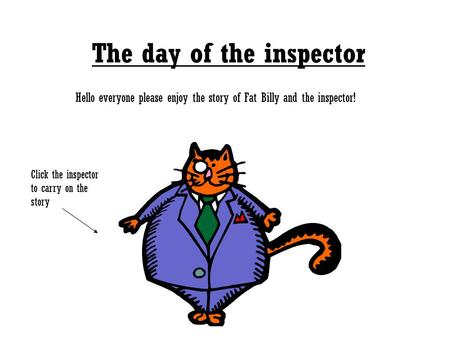 The day of the inspector Hello everyone please enjoy the story of Fat Billy and the inspector! Click the inspector to carry on the story.