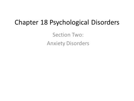 Chapter 18 Psychological Disorders Section Two: Anxiety Disorders.