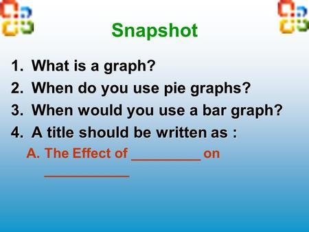 Snapshot 1.What is a graph? 2.When do you use pie graphs? 3.When would you use a bar graph? 4.A title should be written as : A.The Effect of _________.