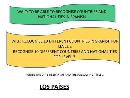 WALT: TO BE ABLE TO RECOGNISE COUNTRIES AND NATIONALITIES IN SPANISH WILF: RECOGNISE 10 DIFFERENT COUNTRIES IN SPANISH FOR LEVEL 2 RECOGNISE 10 DIFFERENT.