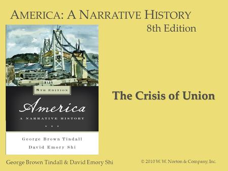 A MERICA : A N ARRATIVE H ISTORY 8th Edition George Brown Tindall & David Emory Shi © 2010 W. W. Norton & Company, Inc. The Crisis of Union.