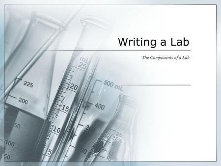 Writing a Lab The Components of a Lab. Writing a Lab  Writing a lab requires you to record a series of things down before, during and after an experiment/project.