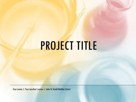 PROJECT TITLE Your name | Your teacher's name | John W. Dodd Middle School.