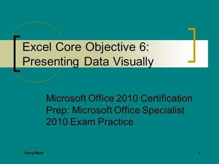 1 Excel Core Objective 6: Presenting Data Visually Microsoft Office 2010 Certification Prep: Microsoft Office Specialist 2010 Exam Practice Story/Walls.