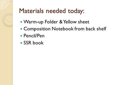 Materials needed today: Warm-up Folder & Yellow sheet Composition Notebook from back shelf Pencil/Pen SSR book.