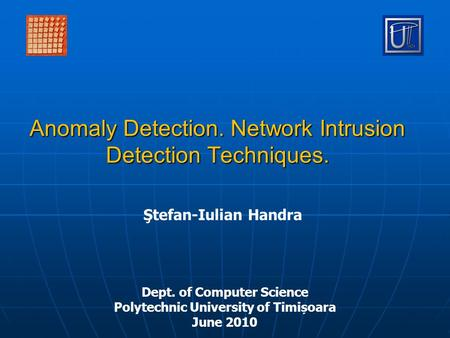Anomaly Detection. Network Intrusion Detection Techniques. Ştefan-Iulian Handra Dept. of Computer Science Polytechnic University of Timișoara June 2010.