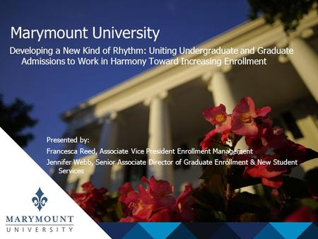 Marymount University Developing a New Kind of Rhythm: Uniting Undergraduate and Graduate Admissions to Work in Harmony Toward Increasing Enrollment Presented.