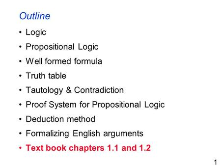1 Outline Logic Propositional Logic Well formed formula Truth table Tautology & Contradiction Proof System for Propositional Logic Deduction method Formalizing.