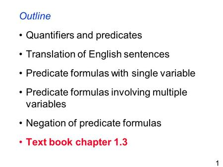 1 Outline Quantifiers and predicates Translation of English sentences Predicate formulas with single variable Predicate formulas involving multiple variables.