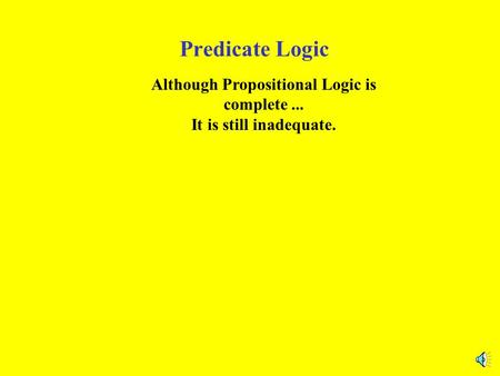 Predicate Logic Although Propositional Logic is complete... It is still inadequate.