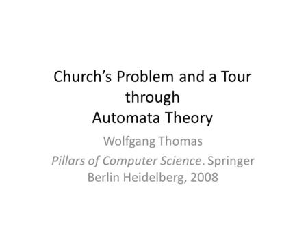 Church's Problem and a Tour through Automata Theory Wolfgang Thomas Pillars of Computer Science. Springer Berlin Heidelberg, 2008.