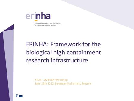 ERINHA: Framework for the biological high containment research infrastructure STOA – AVIESAN Workshop June 19th 2012, European Parliament, Brussels.