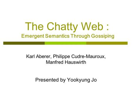 The Chatty Web : Emergent Semantics Through Gossiping Karl Aberer, Philippe Cudre-Mauroux, Manfred Hauswirth Presented by Yookyung Jo.