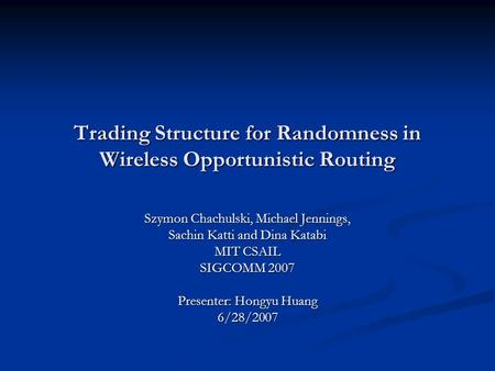 Trading Structure for Randomness in Wireless Opportunistic Routing Szymon Chachulski, Michael Jennings, Sachin Katti and Dina Katabi MIT CSAIL SIGCOMM.