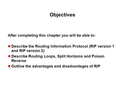 Objectives After completing this chapter you will be able to: Describe the Routing Information Protocol (RIP version 1 and RIP version 2) Describe Routing.