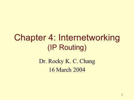 1 Chapter 4: Internetworking (IP Routing) Dr. Rocky K. C. Chang 16 March 2004.