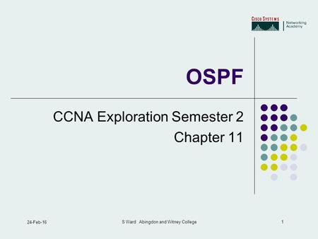 1 24-Feb-16 S Ward Abingdon and Witney College OSPF CCNA Exploration Semester 2 Chapter 11.