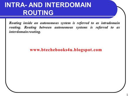 1 INTRA- AND INTERDOMAIN ROUTING Routing inside an autonomous system is referred to as intradomain routing. Routing between autonomous systems is referred.