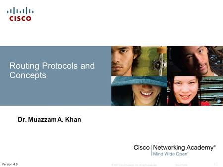 © 2007 Cisco Systems, Inc. All rights reserved.Cisco Public 1 Version 4.0 Routing Protocols and Concepts Dr. Muazzam A. Khan.
