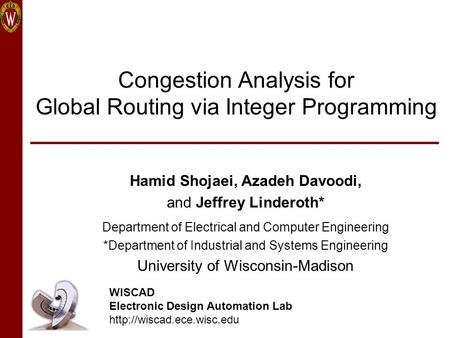 Congestion Analysis for Global Routing via Integer Programming Hamid Shojaei, Azadeh Davoodi, and Jeffrey Linderoth* Department of Electrical and Computer.
