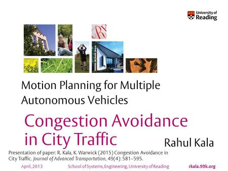 School of Systems, Engineering, University of Reading rkala.99k.org April, 2013 Motion Planning for Multiple Autonomous Vehicles Rahul Kala Congestion.