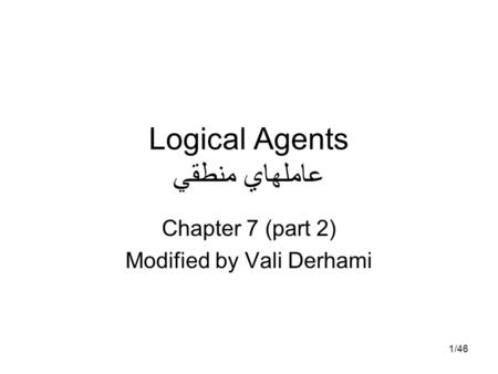 1/46 Logical Agents عاملهاي منطقي Chapter 7 (part 2) Modified by Vali Derhami.