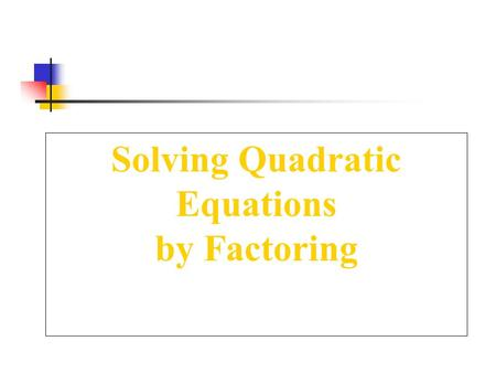 Solving Quadratic Equations by Factoring. Zero Product Property For any real numbers a and b, if the product ab = 0, then either a = 0, b = 0, or both.