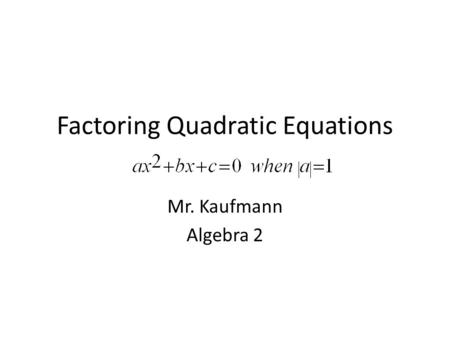 Factoring Quadratic Equations Mr. Kaufmann Algebra 2.