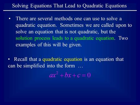 Solving Equations That Lead to Quadratic Equations There are several methods one can use to solve a quadratic equation. Sometimes we are called upon to.