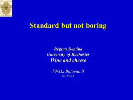 Standard but not boring Regina Demina University of Rochester Wine and cheese FNAL, Batavia, Il 02/19/16.