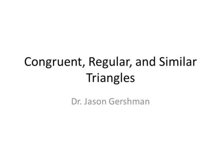 Congruent, Regular, and Similar Triangles Dr. Jason Gershman.