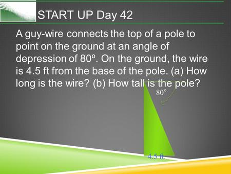 START UP Day 42 A guy-wire connects the top of a pole to point on the ground at an angle of depression of 80º. On the ground, the wire is 4.5 ft from the.