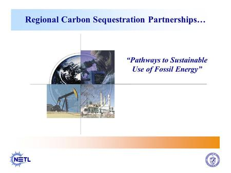 "Regional Carbon Sequestration Partnerships… ""Pathways to Sustainable Use of Fossil Energy"""