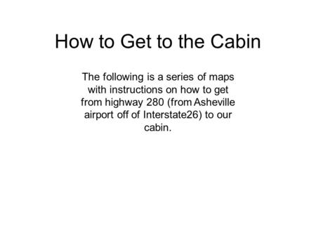 How to Get to the Cabin The following is a series of maps with instructions on how to get from highway 280 (from Asheville airport off of Interstate26)