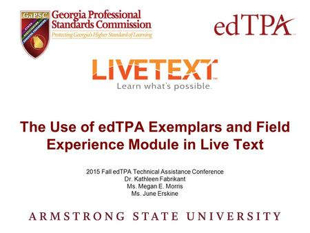 The Use of edTPA Exemplars and Field Experience Module in Live Text 2015 Fall edTPA Technical Assistance Conference Dr. Kathleen Fabrikant Ms. Megan E.