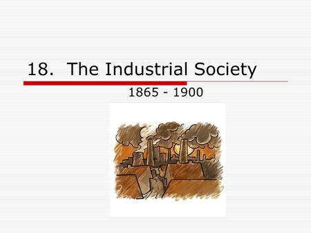 18. The Industrial Society 1865 - 1900. Development of an Industrial Nation  Interlocking industrial systems Wealth of natural resources Railroads (transportation)