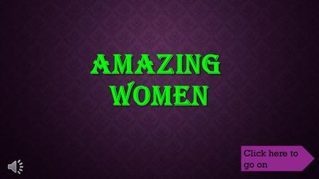 AMAZING WOMEN Click here to go on OBJECTIVE Students will be able to identify one fact about each of the women we talk about. Students will be able to.
