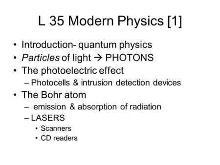 L 35 Modern Physics [1] Introduction- quantum physics Particles of light  PHOTONS The photoelectric effect –Photocells & intrusion detection devices The.