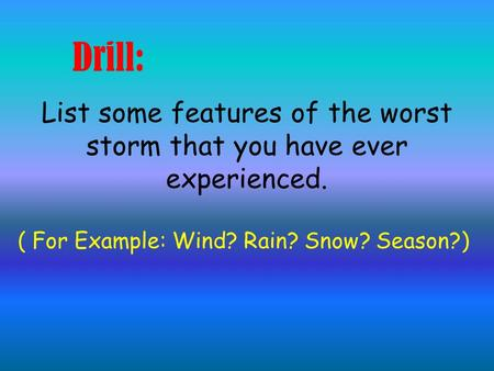 Drill: List some features of the worst storm that you have ever experienced. ( For Example: Wind? Rain? Snow? Season?)