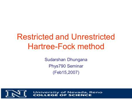 Restricted and Unrestricted Hartree-Fock method Sudarshan Dhungana Phys790 Seminar (Feb15,2007)