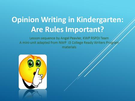Opinion Writing in Kindergarten: Are Rules Important? Lesson sequence by Angel Peavler, KWP RSPDI Team A mini-unit adapted from NWP i3 College Ready Writers.