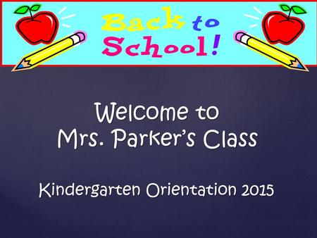 Kindergarten Orientation 2015 Welcome to Mrs. Parker's Class.