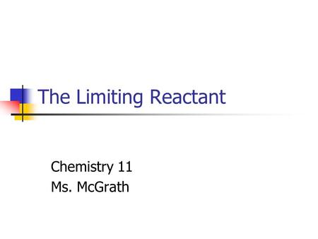 The Limiting Reactant Chemistry 11 Ms. McGrath. The Limiting Reactant The coefficients of a balanced chemical chemical equation gives the mole ratio of.