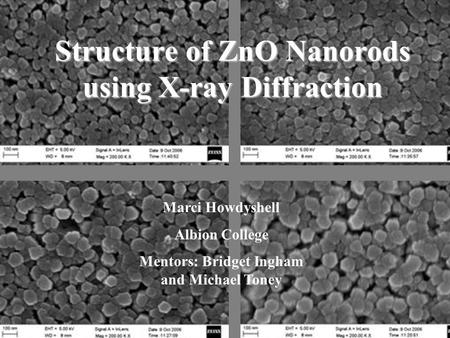Structure of ZnO Nanorods using X-ray Diffraction Marci Howdyshell Albion College Mentors: Bridget Ingham and Michael Toney.