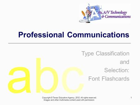 1 Professional Communications Type Classification and Selection: Font Flashcards abcabc Copyright © Texas Education Agency, 2012. All rights reserved.