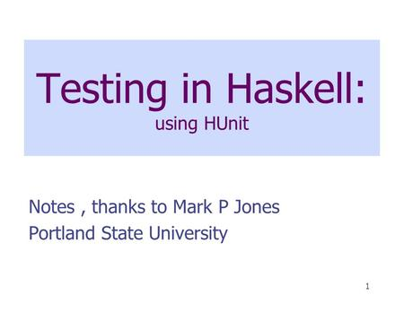 1 Testing in Haskell: using HUnit Notes, thanks to Mark P Jones Portland State University.