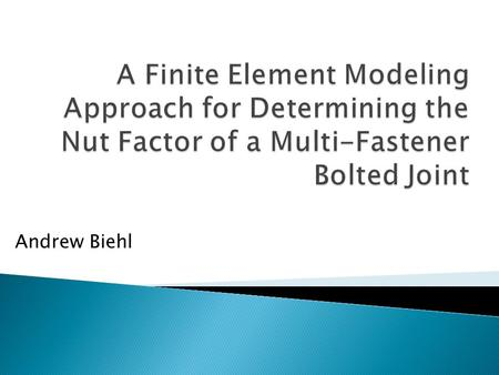 Andrew Biehl.  The objective of this project is to develop a method for determining the nut factor of a bolted joint using the finite element method.