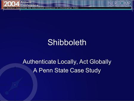Shibboleth Authenticate Locally, Act Globally A Penn State Case Study.