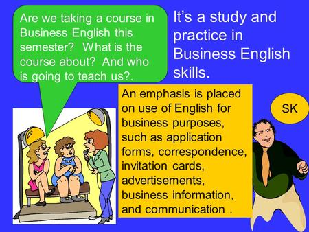 Are we taking a course in Business English this semester? What is the course about? And who is going to teach us?. SK It's a study and practice in Business.